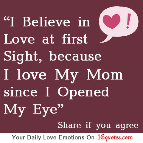 I Believe In Love At First Sight Because I Love My Mom Since I