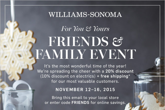 WILLIAMS-SONOMA - For You & Yours - FRIENDS & FAMILY EVENT - It's the most wonderful time of the year! We're spreading the cheer with a 20% discount (10% discount on electrics) + free shipping* for our most valuable customers. - NOVEMBER 12–16, 2015 - Bring this email to your local store or enter code FRIENDS for online savings.