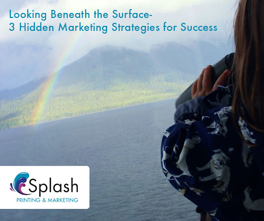 Looking Beneath the Surface - 3 Hidden Marketing Strategies for Success – Splash Printing & Marketing