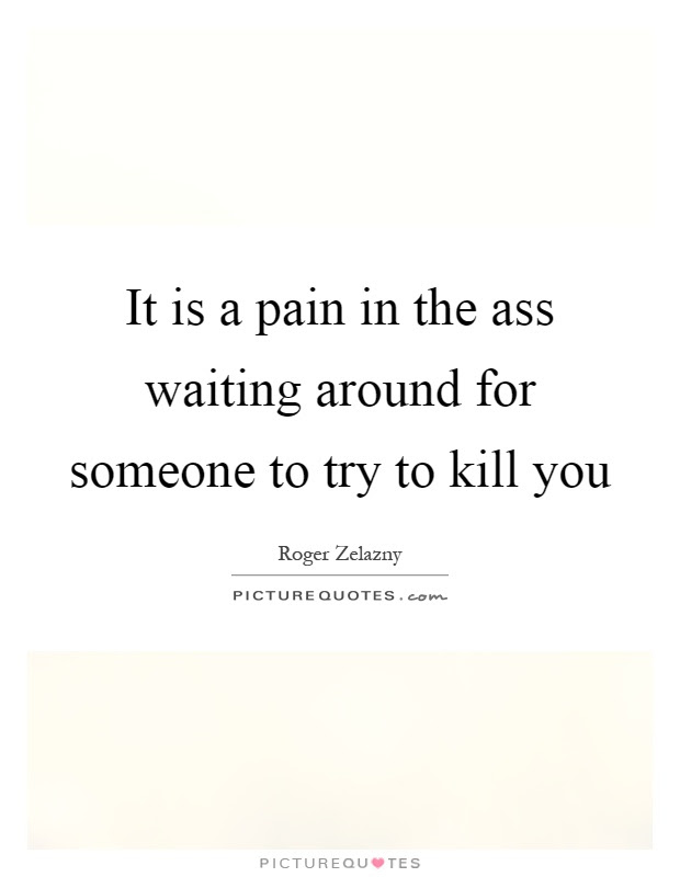 It Is A Pain In The Ass Waiting Around For Someone To Try To