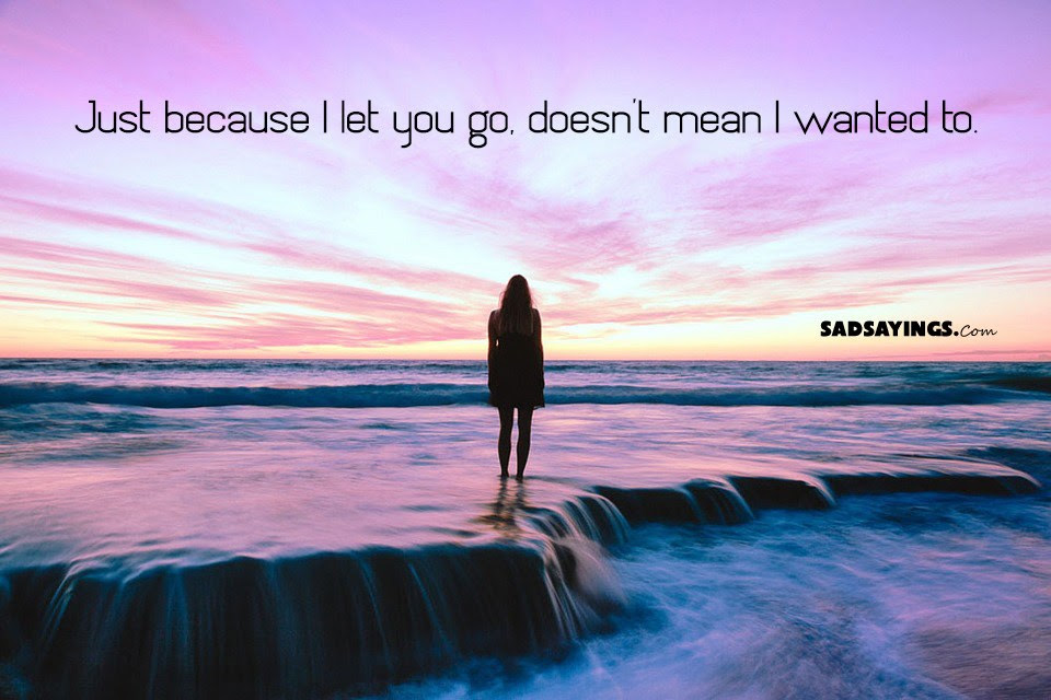 Just Because I Let You Go Doesnt Mean I Wanted To Sad Sayings