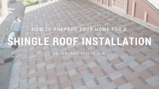 Prepare Your Home for a Shingle Roof Installation | Arizona Roof Rescue