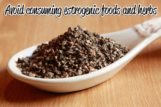 Avoid Consuming Estrogenic Foods And Herbs