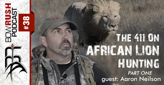 The BowRush Podcast 038 - The 411 On African Lion Hunting with Aaron Neilson [Part 1]
