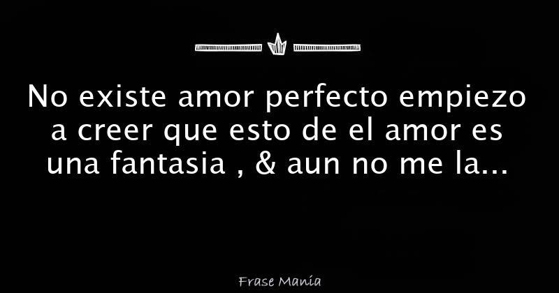 No Existe Amor Perfecto Empiezo A Creer Que Esto De El Amor Es Una