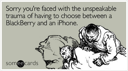 Sorry you're faced with the unspeakable trauma of having to choose between a BlackBerry and an iPhone