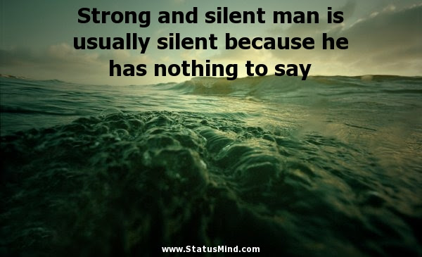 Strong And Silent Man Is Usually Silent Because He Statusmindcom
