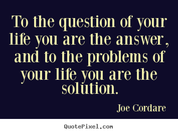 Quotes About Life To The Question Of Your Life You Are The Answer