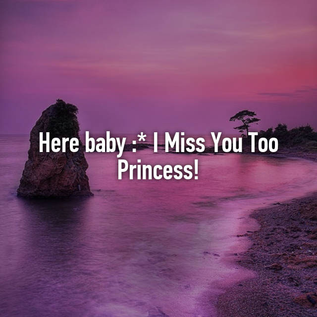 Here Baby I Miss You Too Princess