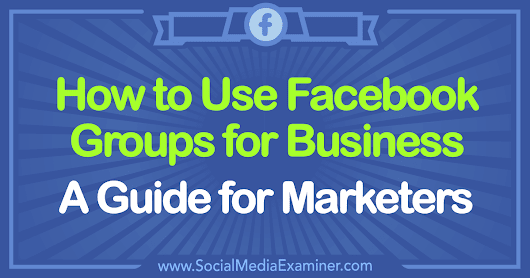 How to Use Facebook Groups for Business: A Guide for Marketers : Social Media Examiner