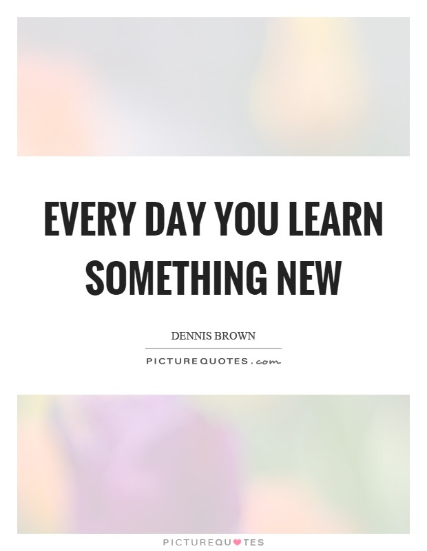 Every Day You Learn Something New Picture Quotes