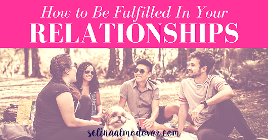 How to Be Fulfilled in Your Relationships (Guest Post) - Selina Almodovar