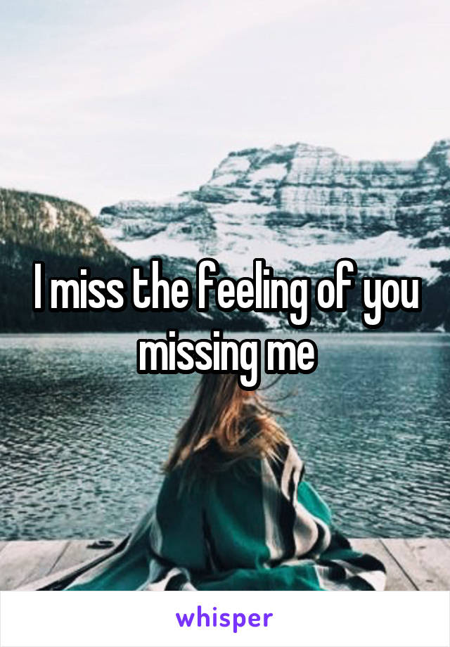 I Miss The Feeling Of You Missing Me