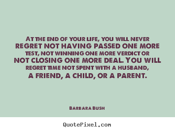 Barbara Bush Picture Quote At The End Of Your Life You Will Never