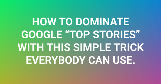 "How to Dominate ""Google In-The News"" Box (aka ""Top Stories"") tricking Google for Years"