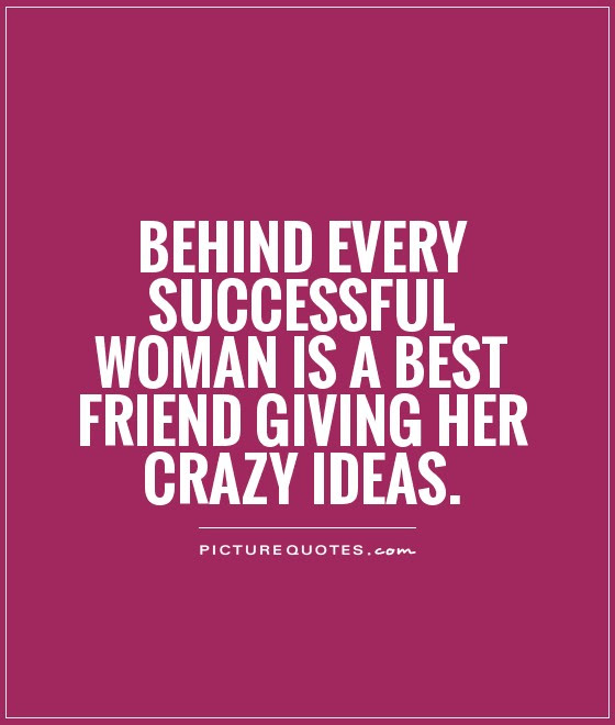 Behind Every Successful Woman Is A Best Friend Giving Her Crazy