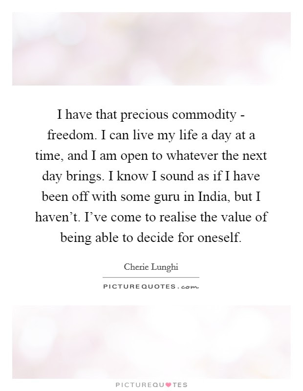I Have That Precious Commodity Freedom I Can Live My Life A