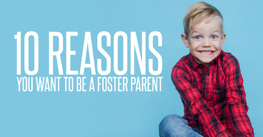 10 Reasons YOU Want to Be A Foster Parent