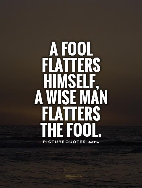 A Fool Flatters Himself A Wise Man Flatters The Fool Picture Quotes