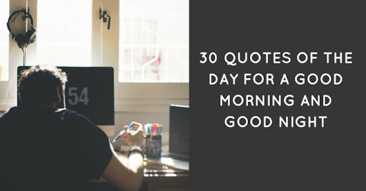 30 Quotes Of The Day For A Good Morning And Good Night