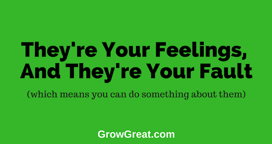 June 20, 2018 – They're Your Feelings, And They're Your Fault – Grow Great Daily Brief