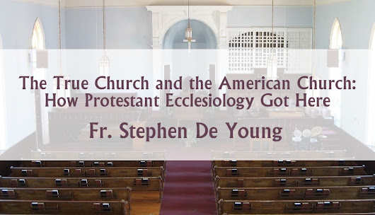 The True Church and the American Church: How Protestant Ecclesiology Got Here – Orthodoxy and Heterodoxy