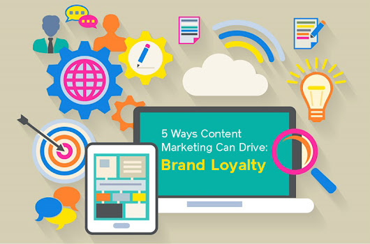 5 Ways Content Marketing Can Drive: Brand Loyalty
