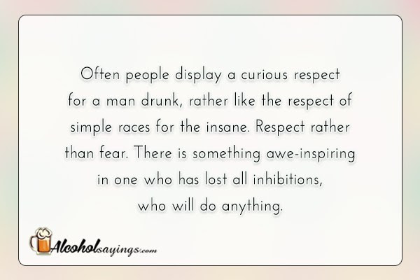 Often People Display A Curious Respect For A Man Drunk Alcohol