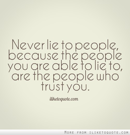Never Lie To People Because The People You Are Able To Lie To Are