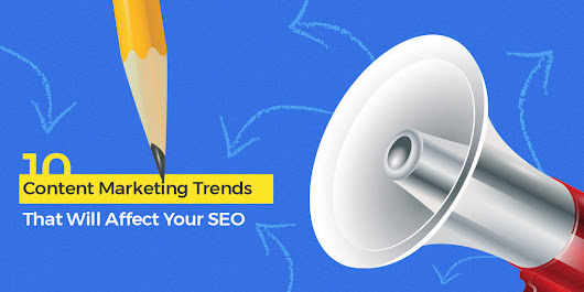10 Content Marketing Trends That Will Affect Your SEO