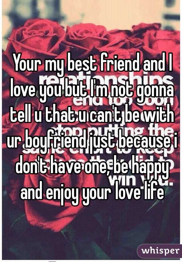 Your My Best Friend And I Love You But Im Not Gonna Tell U That U