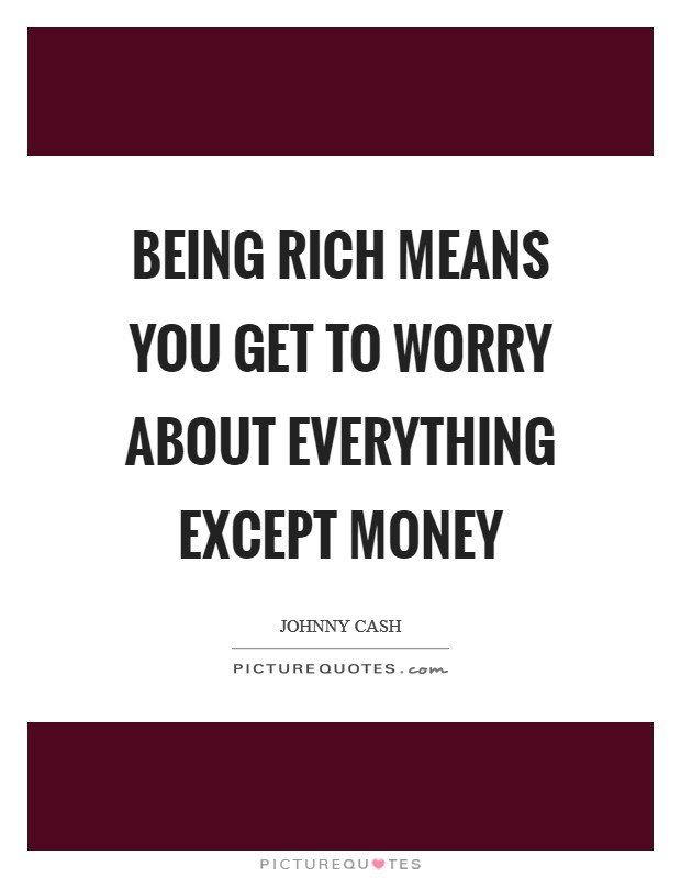 Being Rich Means You Get To Worry About Everything Except Money