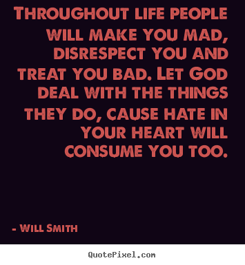 Life Sayings Throughout Life People Will Make You Mad Disrespect