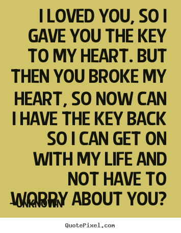 Love Quotes I Loved You So I Gave You The Key To My Heart But