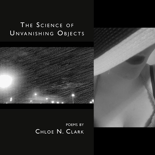 "Conversation between Chloe N. Clark about Her Chapbook ""The Science of Unvanishing Objects"""