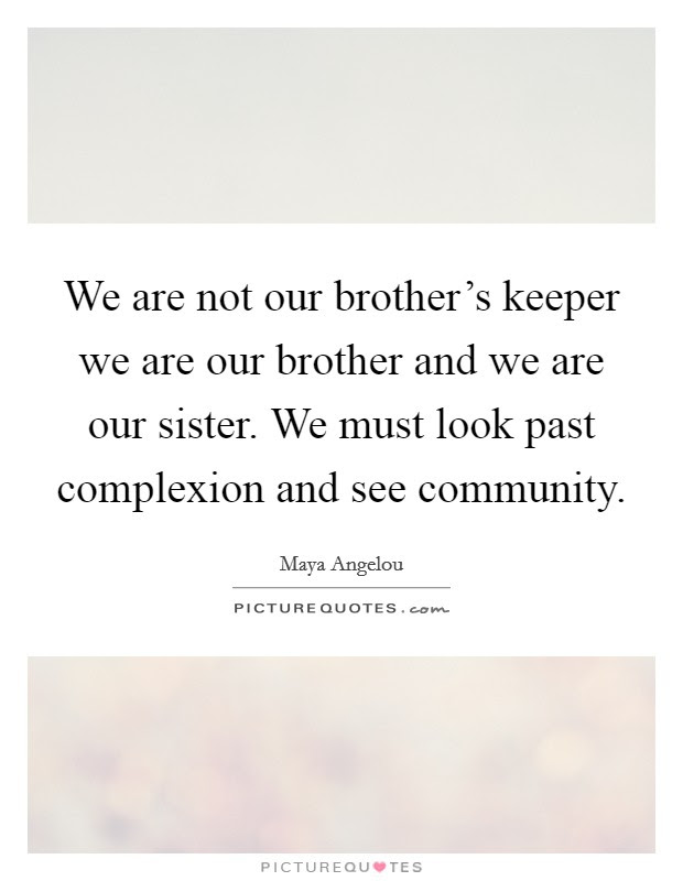 We Are Not Our Brothers Keeper We Are Our Brother And We Are