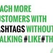 Hashtags for Small Business: Reach More Customers Without #TalkingLikeThis