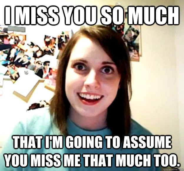 I Miss You So Much That Im Going To Assume You Miss Me That Much