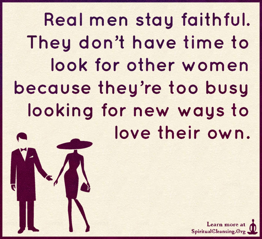 Real Men Stay Faithful They Dont Have Time To Look For Other Women