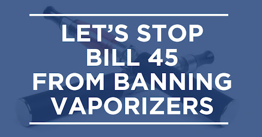 Stop Bill 45 from Banning Vaporizers