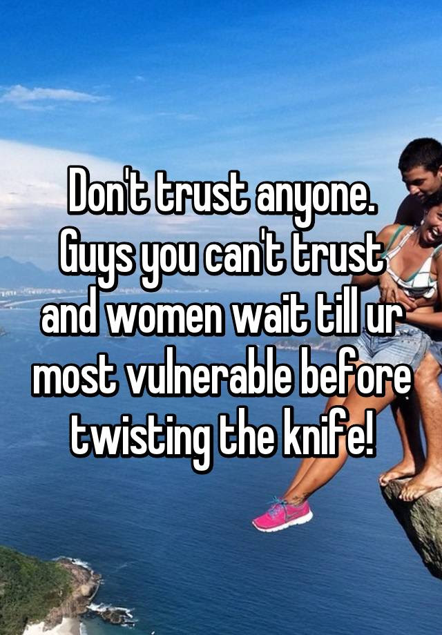 Dont Trust Anyone Guys You Cant Trust And Women Wait Till Ur Most