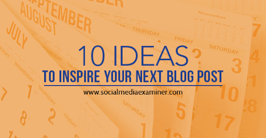 10 Ideas to Inspire Your Next Blog Post |