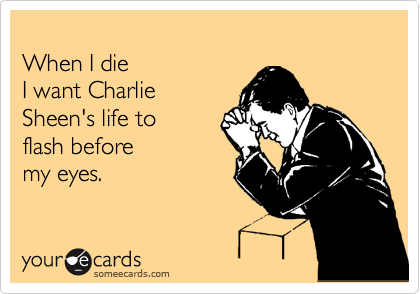 someecards.com - When I die I want Charlie Sheen's life to flash before my eyes.