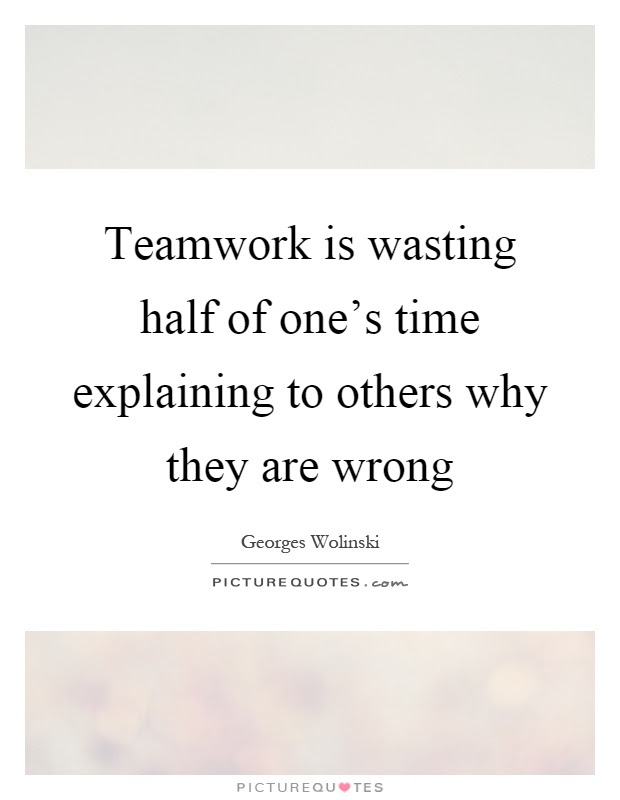 Teamwork Is Wasting Half Of Ones Time Explaining To Others Why