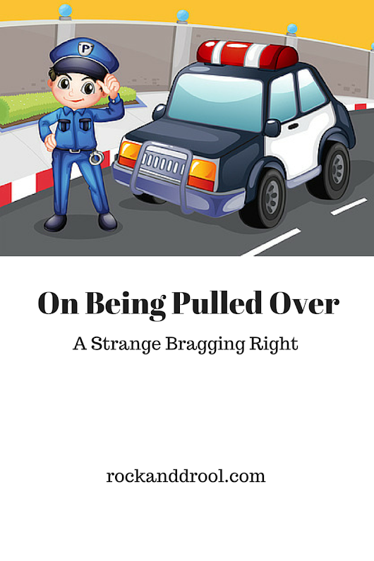 On Being Pulled Over: A Strange Bragging Right | ROCK AND DROOL