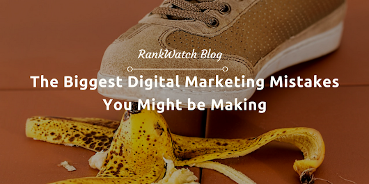 The Biggest Digital Marketing Mistakes You Might be Making | RankWatch Blog
