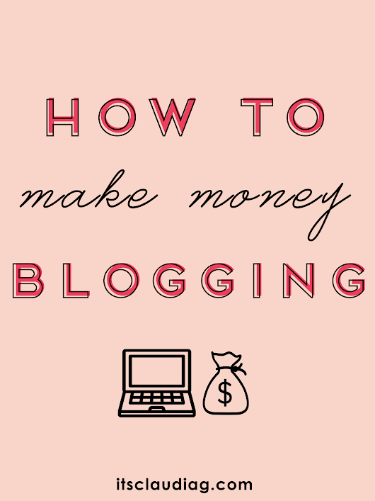 HOW TO MAKE MONEY BLOGGING - It's Claudia G