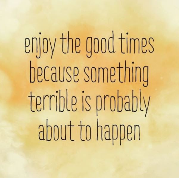 Enjoy The Good Times Because Something Terrible Is Probably
