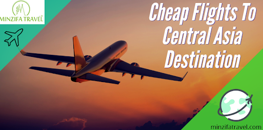 Tips To Find Cheap Flights To Central Asia Destination - Minzifa Travel