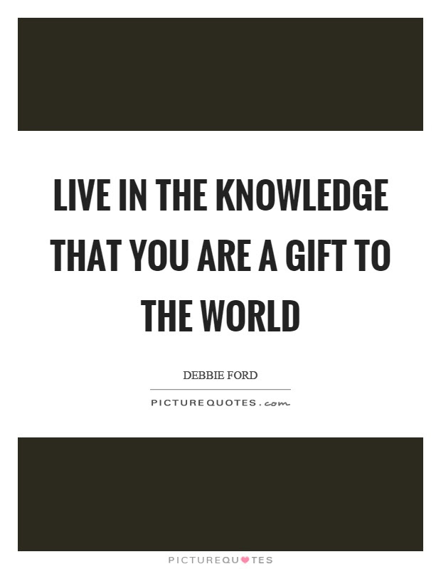 Live In The Knowledge That You Are A Gift To The World Picture Quotes